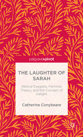 The Laughter of Sarah: Biblical Exegesis, Feminist Theory, and the Concept of Delight  by  Catherine Conybeare
