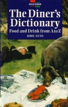 A Diners Dictionary: Food and Drink from A to Z  by  John Ayto