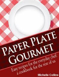 Paper Plate Gourmet - Easy Recipes for the Everyday Chef: a Cookbook for the Rest of Us [The Easy Recipes Cookbook] Michelle Collins