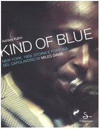 Kind Of Blue. New York, 1959: Storia e fortuna del capolavoro di Miles Davis Ashley Kahn
