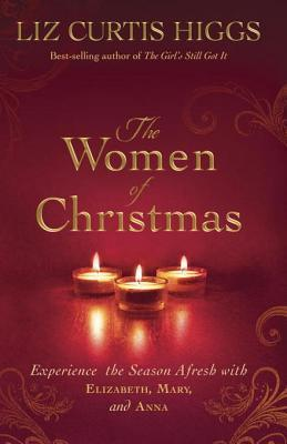 The Women of Christmas: Experience the Season Afresh with Elizabeth, Mary, and Anna  by  Liz Curtis Higgs