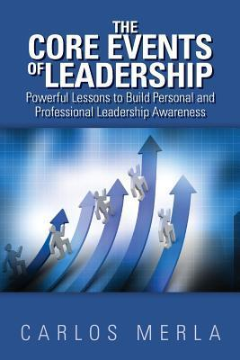 The Core Events of Leadership: Powerful Lessons to Build Personal and Professional Leadership Awareness  by  Carlos Merla