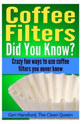 Coffee Filters...Did You Know?: Crazy fun ways to use coffee filters you never knew  by  Geri Hansford