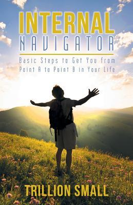Internal Navigator: Basic Steps to Get You from Point A to Point B in Your Life  by  Trillion Small