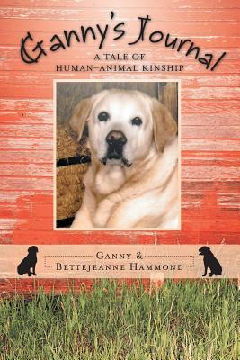 Gannys Journal: A Tale of Human-Animal Kinship  by  Ganny and Bettejeanne Hammond