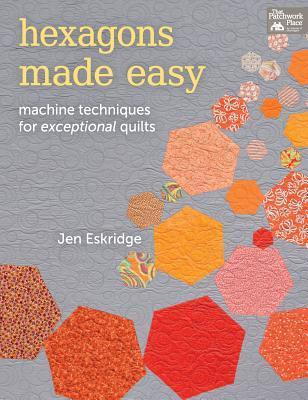 Hexagons Made Easy: Machine Techniques for Exceptional Quilts  by  Jen Eskridge