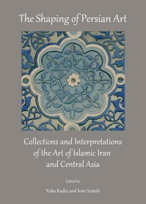 The Shaping of Persian Art: Collections and Interpretations of the Art of Islamic Iran and Central Asia Yuka Kadoi