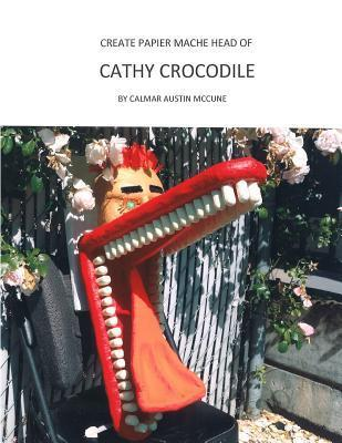 Create Papier Mache Head of Cathy Crocodile: Ideal Parent and Child Home School Project, Perfect Adult Hobby, Outstanding Halloween Decoration, Suitable for Placement as Wall Decor, Good Platform for Lifetime Artistic Development.  by  Calmar Austin McCune