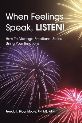 When Feelings Speak, Listen!: How to Manage Emotional Stress Using Your Emotions Freeda L. Biggs Moore