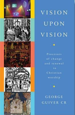 Vision Upon Vision: Processes of Change and Renewal in Christian Worship George Guiver