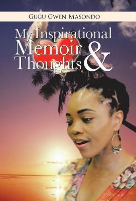 My Inspirational Memoir and Thoughts  by  Gugu Gwen Masondo