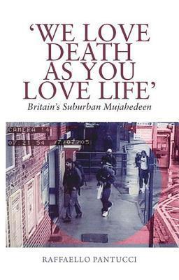 We Love Death as You Love Life: Britains Suburban Terrorists Raffaello Pantucci