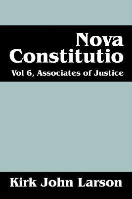 Nova Constitutio: Vol 6, Associates of Justice  by  Kirk John Larson