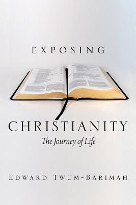 Exposing Christianity: The Journey of Life  by  Edward Twum-Barimah