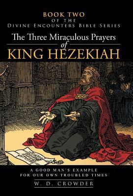 The Three Miraculous Prayers of King Hezekiah: A Good Mans Example for Our Own Troubled Times W.D. Crowder