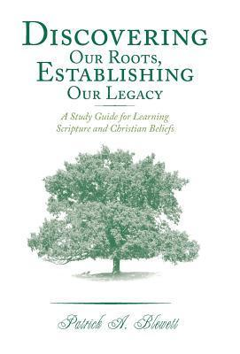 Discovering Our Roots, Establishing Our Legacy: A Study Guide for Learning Scripture and Christian Beliefs  by  Patrick A. Blewett