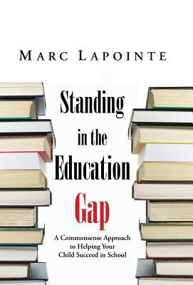 Standing in the Education Gap: A Commonsense Approach to Helping Your Child Succeed in School Marc Lapointe