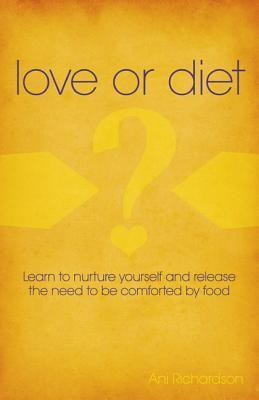 Love or Diet: Nurture Yourself and Release the Need to Be Comforted Food by Ani Richardson