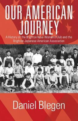 Our American Journey: A History of the Brighton Nisei Womens Club and the Brighton Japanese American Association  by  Daniel Blegen