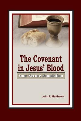 The Covenant in Jesus Blood: Your Secure Foundation John F. Matthews