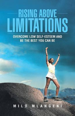 Rising Above Limitations: Overcome Low Self-Esteem and Be the Best You Can Be  by  Milo Mlangeni