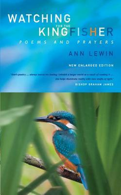 Watchinng for the Kingfisher: Poems and Prayers Ann Lewin