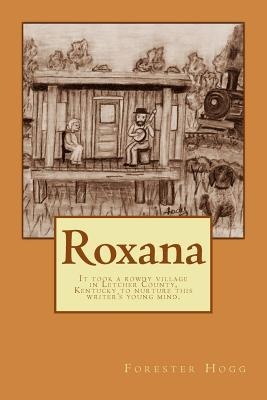 Roxana: It took a rowdy village in Letcher County, Kentucky to nurture this writers young mind.  by  Forester Hogg