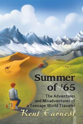 Summer of 65: The Adventures and Misadventures of a Teenage World Traveler Kent Earnest