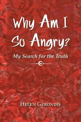 Why Am I So Angry?: My Search for the Truth Helen Gerondis