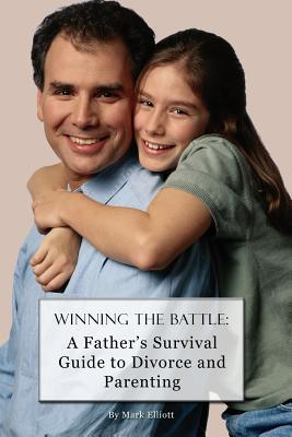 Winning the Battle: A Fathers Survival Guide to Divorce and Parenting  by  Mark Elliott