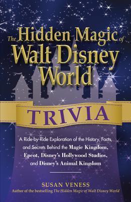 The Hidden Magic of Walt Disney World Trivia: A Ride-By-Ride Exploration of the History, Facts, and Secrets Behind the Magic Kingdom, Epcot, Disneys Hollywood Studios, and Disneys Animal Kingdom Susan Veness