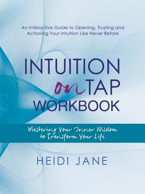 Intuition on Tap Workbook: Mastering Your Inner Wisdom to Transform Your Life  by  Heidi Jane