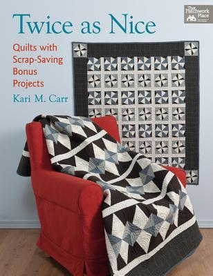 Twice as Nice: Quilts with Scrap-Saving Bonus Projects  by  Kari M. Carr