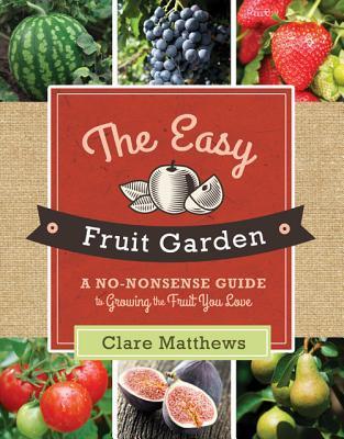 The Easy Fruit Garden: A No-Nonsense Guide to Growing the Fruit You Love Clare Matthews