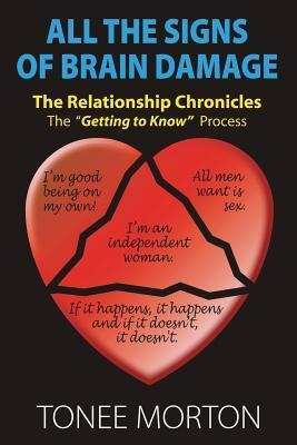 All the Signs of Brain Damage: The Relationship Chronicles: The Getting to Know Process Tonee Morton