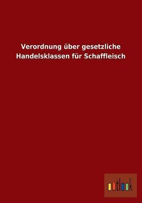 Verordnung Uber Gesetzliche Handelsklassen Fur Schaffleisch  by  Ohne Autor