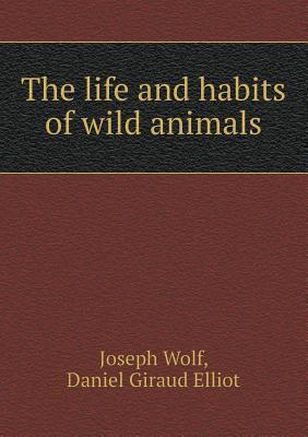 The Life and Habits of Wild Animals Joseph Wolf