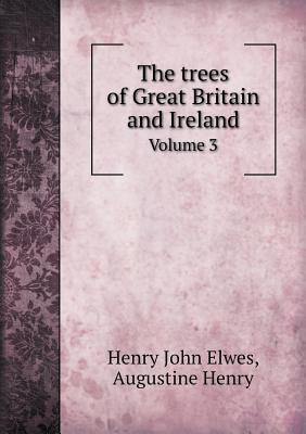 The Trees of Great Britain and Ireland Volume 3 Henry John Elwes