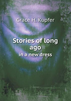Stories of Long Ago in a New Dress  by  Grace H Kupfer