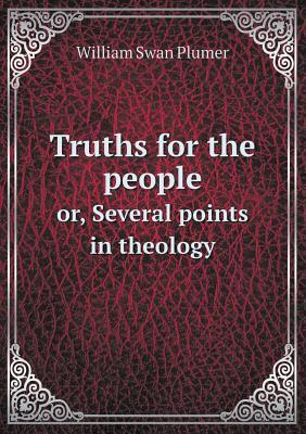 Truths for the People Or, Several Points in Theology William S. Plumer