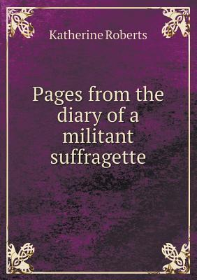 Pages from the Diary of a Militant Suffragette  by  Katherine   Roberts
