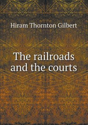 The Railroads and the Courts  by  Hiram Thornton Gilbert