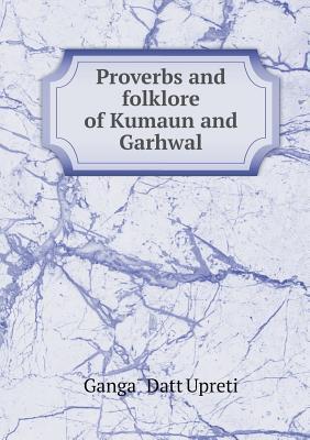 Proverbs and Folklore of Kumaun and Garhwal  by  Ganga Upreti