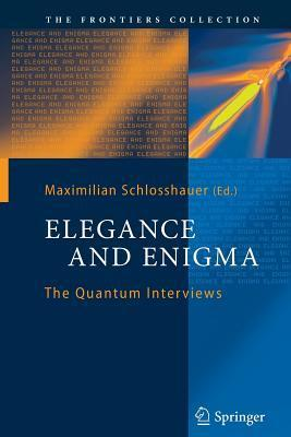 Elegance and Enigma: The Quantum Interviews  by  Maximilian A. Schlosshauer