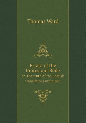 Errata of the Protestant Bible Or, the Truth of the English Translations Examined Thomas Ward