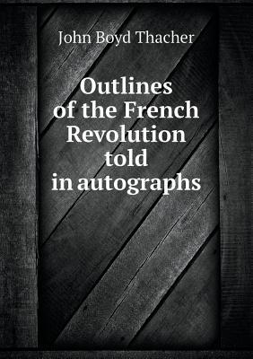 Outlines of the French Revolution Told in Autographs  by  John Boyd Thacher