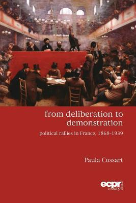 From Deliberation to Demonstration: Political Rallies in France, 1868-1939 Paula Cossart