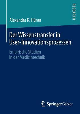 Der Wissenstransfer in User-Innovationsprozessen: Empirische Studien in der Medizintechnik Alexandra K. Hüner