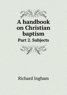 A Handbook on Christian Baptism Part 2. Subjects Richard Ingham