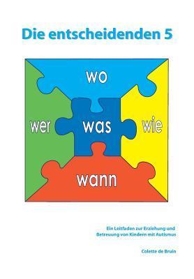 Die Entscheidenden 5: Ein Leitfaden Zur Erziehung Und Betreuung Von Kindern Mit Autismus.  by  Colette de Bruin